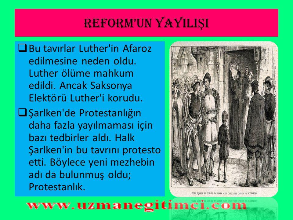 REFORM'UN YAYILIŞI Bu tavırlar Luther in Afaroz edilmesine neden oldu. Luther ölüme mahkum edildi. Ancak Saksonya Elektörü Luther i korudu.