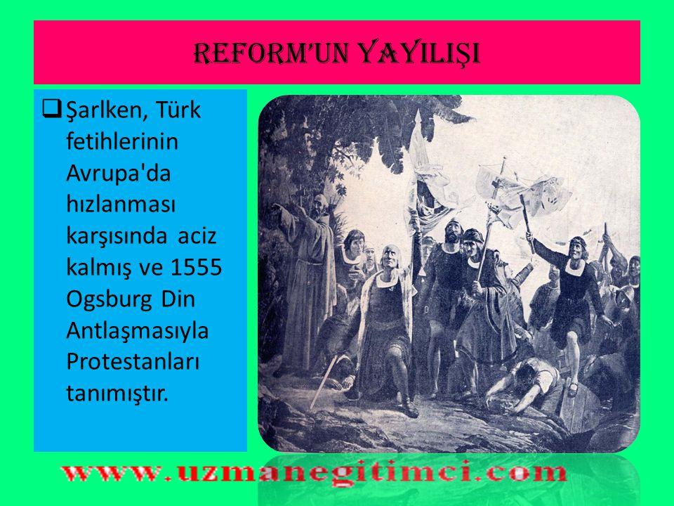 REFORM'UN YAYILIŞI Şarlken, Türk fetihlerinin Avrupa da hızlanması karşısında aciz kalmış ve 1555 Ogsburg Din Antlaşmasıyla Protestanları tanımıştır.