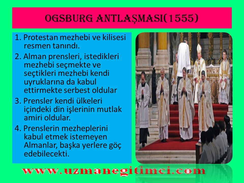 OGSBURG ANTLAŞMASI(1555) 1. Protestan mezhebi ve kilisesi resmen tanındı.