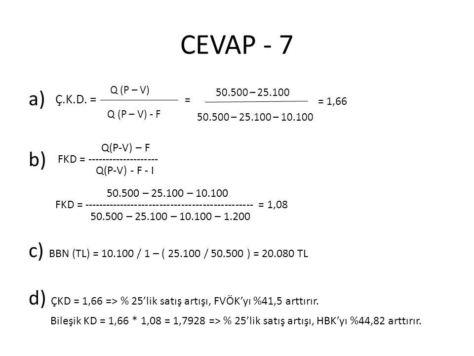 CEVAP - 7 a) b) c) BBN (TL) = 10.100 / 1 – ( 25.100 / 50.500 ) = 20.080 TL. d) ÇKD = 1,66 => % 25'lik satış artışı, FVÖK'yı %41,5 arttırır.