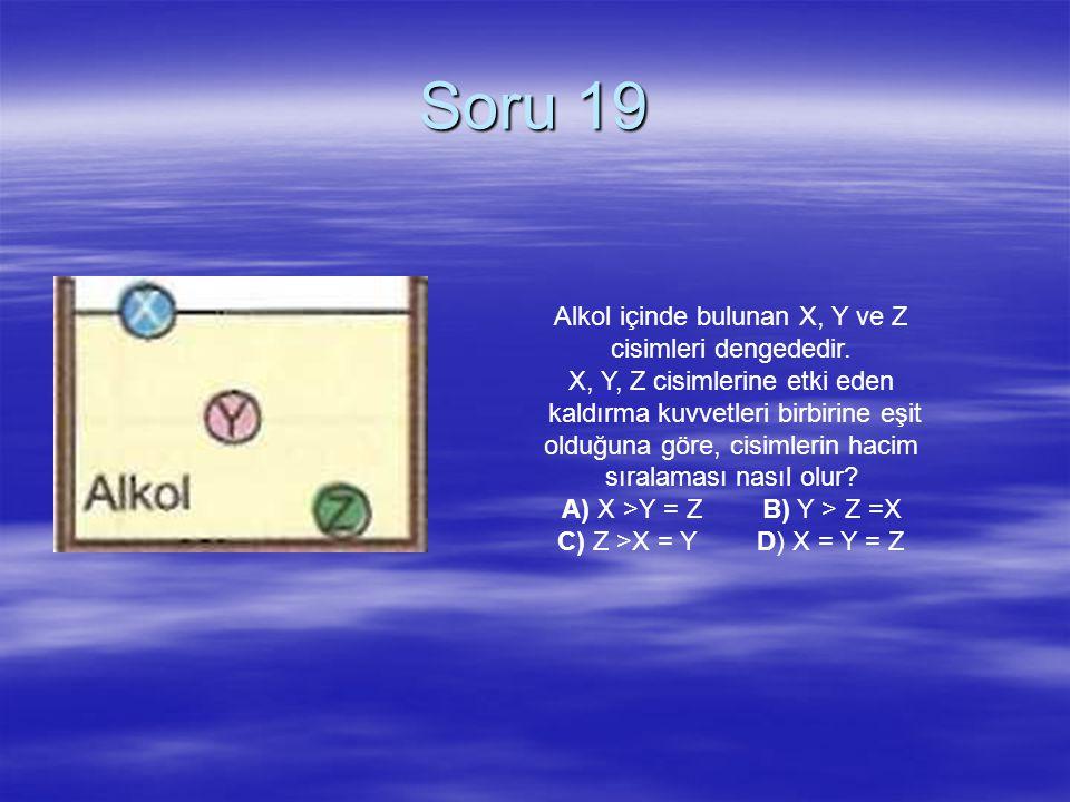 Soru 19 Alkol içinde bulunan X, Y ve Z cisimleri dengededir.