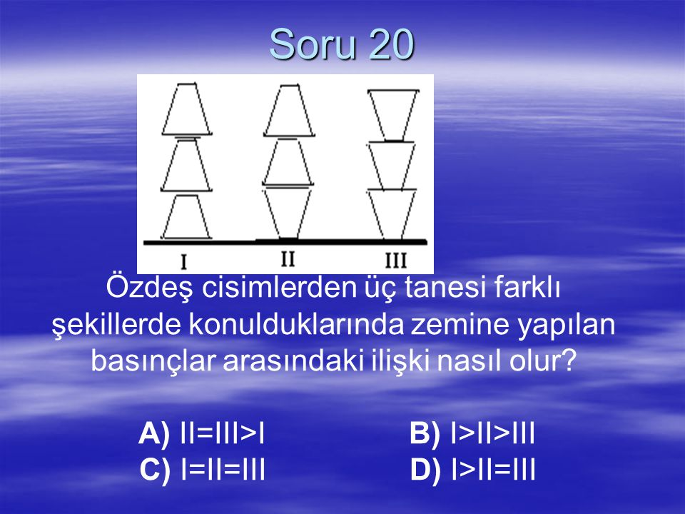 Soru 20 Özdeş cisimlerden üç tanesi farklı şekillerde konulduklarında zemine yapılan basınçlar arasındaki ilişki nasıl olur