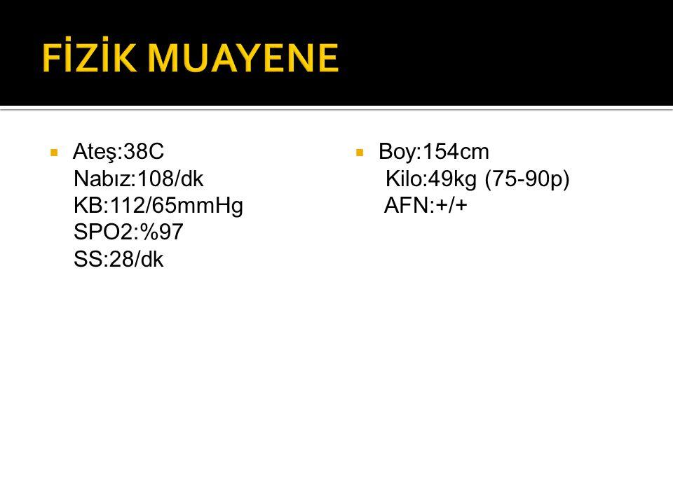 FİZİK MUAYENE Ateş:38C Nabız:108/dk KB:112/65mmHg SPO2:%97 SS:28/dk