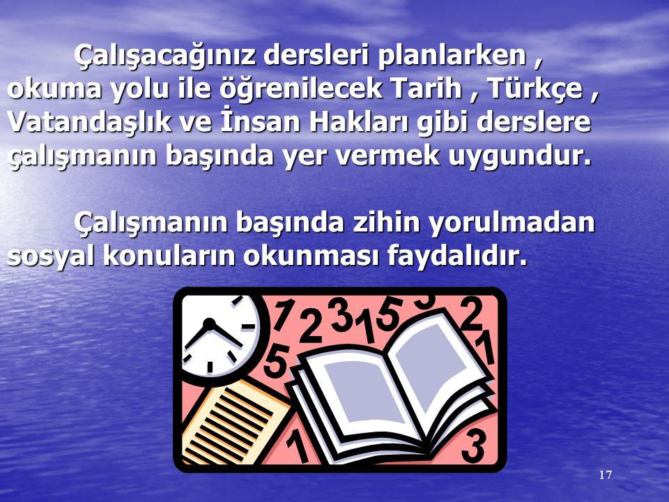 Çalışacağınız dersleri planlarken , okuma yolu ile öğrenilecek Tarih , Türkçe , Vatandaşlık ve İnsan Hakları gibi derslere çalışmanın başında yer vermek uygundur. Çalışmanın başında zihin yorulmadan sosyal konuların okunması faydalıdır.