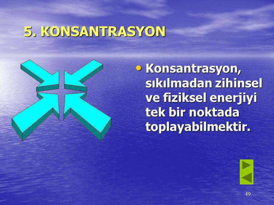 5. KONSANTRASYON Konsantrasyon, sıkılmadan zihinsel ve fiziksel enerjiyi tek bir noktada toplayabilmektir.