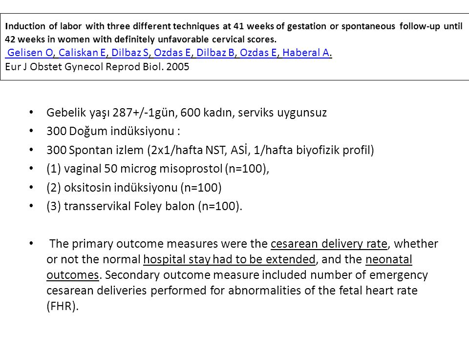 ınduction of labor with three different techniques at 41 weeks of gestation or spontaneous follow-up until 42 weeks in women with definitely unfavorable cervical scores. Gelisen O, Caliskan E, Dilbaz S, Ozdas E, Dilbaz B, Ozdas E, Haberal A. Eur J Obstet Gynecol Reprod Biol. 2005