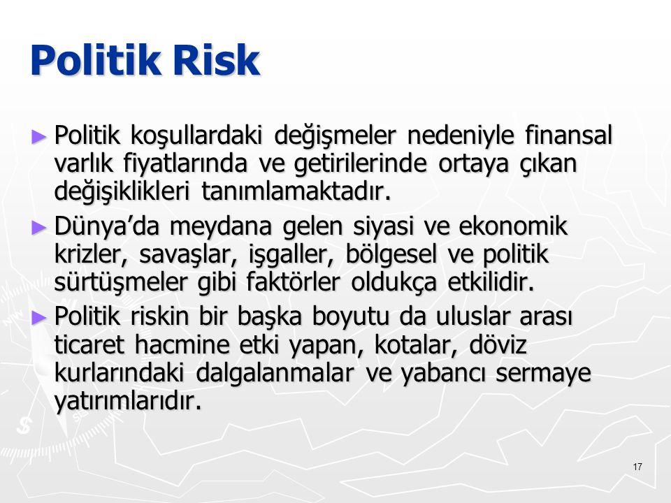 Politik Risk Politik koşullardaki değişmeler nedeniyle finansal varlık fiyatlarında ve getirilerinde ortaya çıkan değişiklikleri tanımlamaktadır.