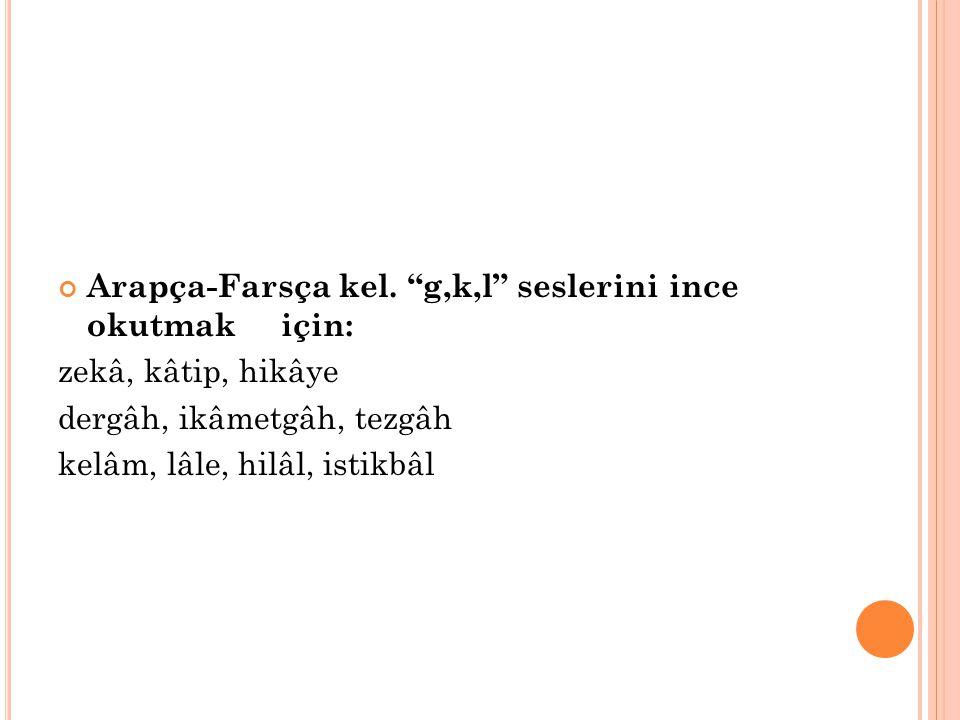 Arapça-Farsça kel. g,k,l seslerini ince okutmak için: