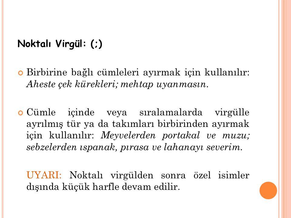 Noktalı Virgül: (;) Birbirine bağlı cümleleri ayırmak için kullanılır: Aheste çek kürekleri; mehtap uyanmasın.