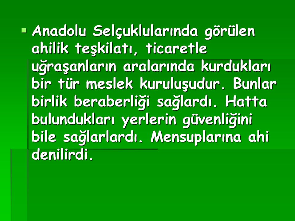 Anadolu Selçuklularında görülen ahilik teşkilatı, ticaretle uğraşanların aralarında kurdukları bir tür meslek kuruluşudur.
