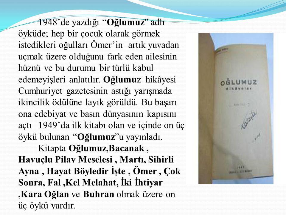 1948'de yazdığı Oğlumuz adlı öyküde; hep bir çocuk olarak görmek istedikleri oğulları Ömer'in artık yuvadan uçmak üzere olduğunu fark eden ailesinin hüznü ve bu durumu bir türlü kabul edemeyişleri anlatılır.