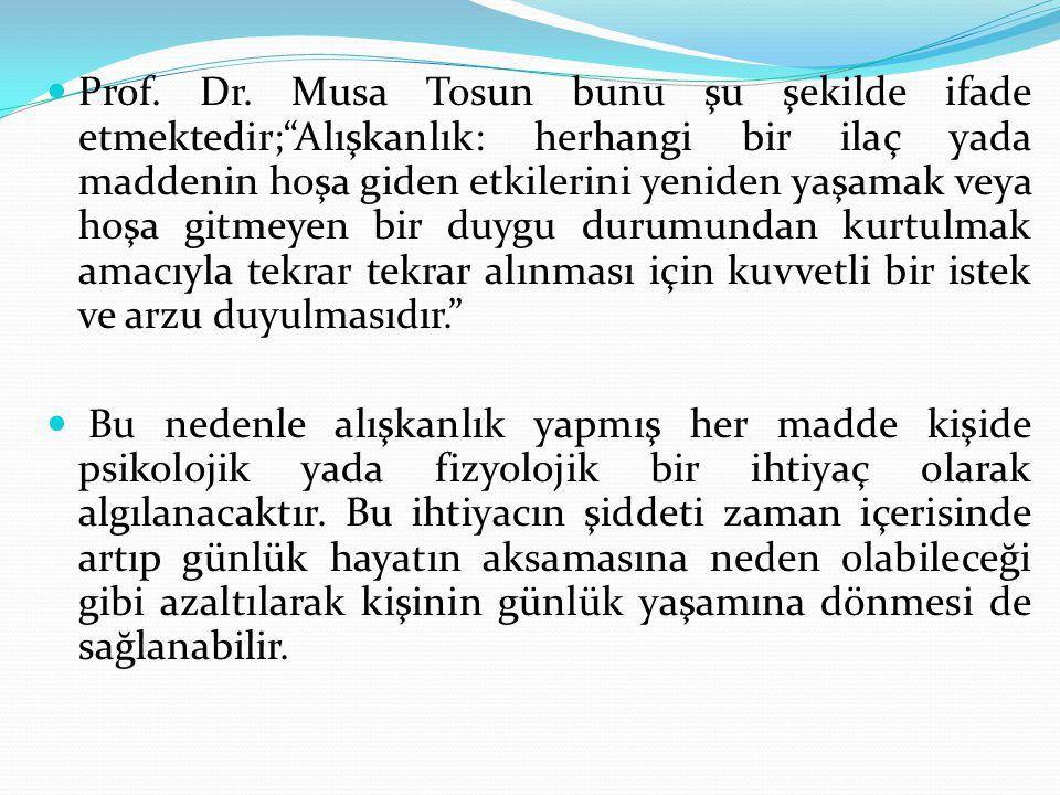 Prof. Dr. Musa Tosun bunu şu şekilde ifade etmektedir; Alışkanlık: herhangi bir ilaç yada maddenin hoşa giden etkilerini yeniden yaşamak veya hoşa gitmeyen bir duygu durumundan kurtulmak amacıyla tekrar tekrar alınması için kuvvetli bir istek ve arzu duyulmasıdır.