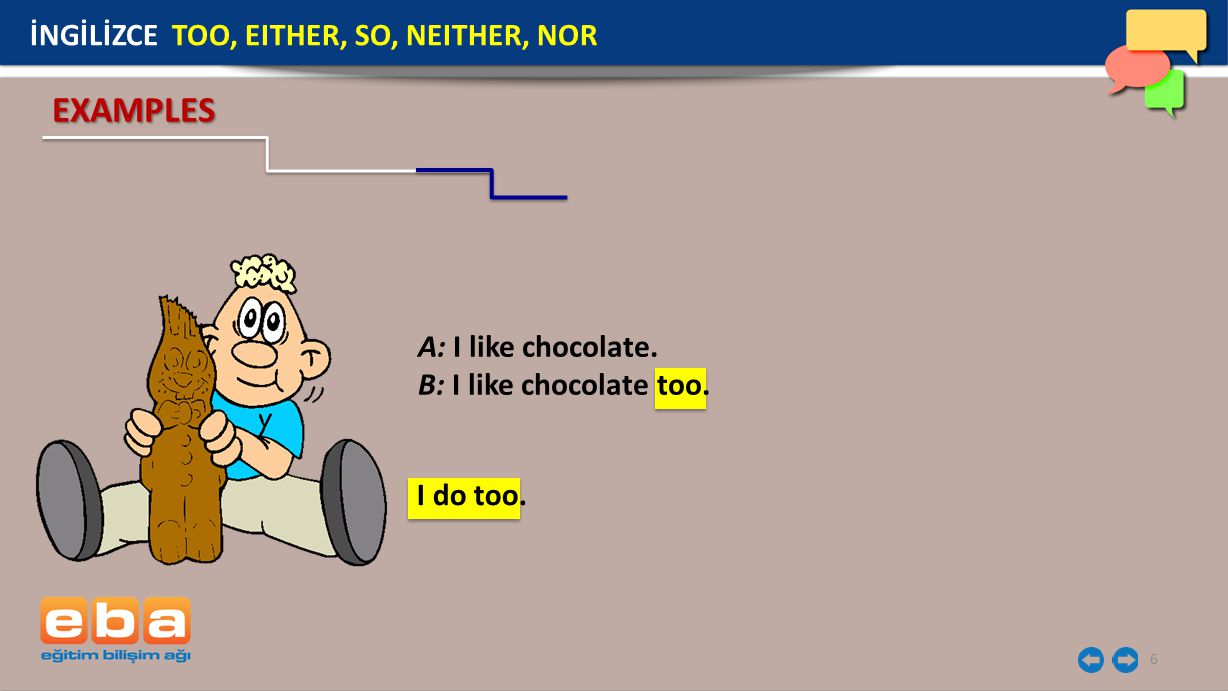 EXAMPLES İNGİLİZCE TOO, EITHER, SO, NEITHER, NOR A: I like chocolate.