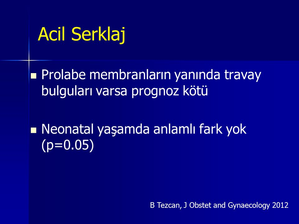 Acil Serklaj Prolabe membranların yanında travay bulguları varsa prognoz kötü. Neonatal yaşamda anlamlı fark yok (p=0.05)