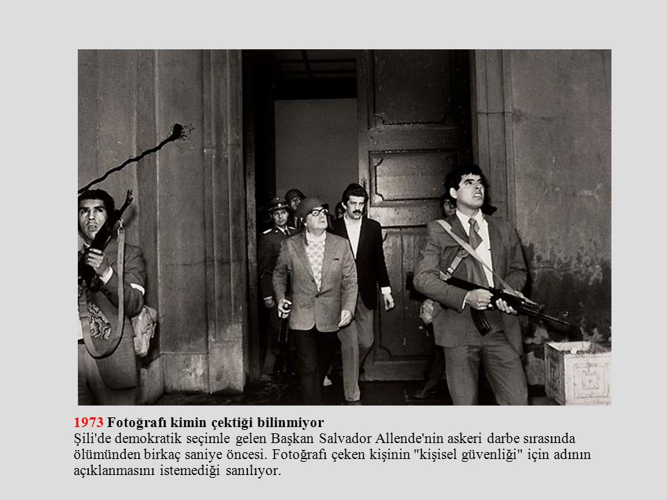 1973 Fotoğrafı kimin çektiği bilinmiyor Şili de demokratik seçimle gelen Başkan Salvador Allende nin askeri darbe sırasında ölümünden birkaç saniye öncesi.