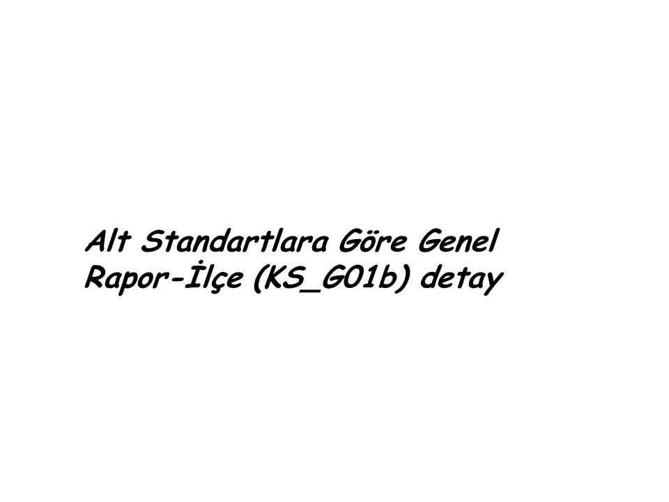 Alt Standartlara Göre Genel Rapor-İlçe (KS_G01b) detay