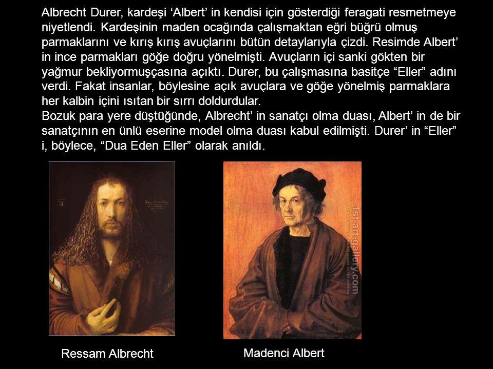 Albrecht Durer, kardeşi 'Albert' in kendisi için gösterdiği feragati resmetmeye niyetlendi. Kardeşinin maden ocağında çalışmaktan eğri büğrü olmuş parmaklarını ve kırış kırış avuçlarını bütün detaylarıyla çizdi. Resimde Albert' in ince parmakları göğe doğru yönelmişti. Avuçların içi sanki gökten bir yağmur bekliyormuşçasına açıktı. Durer, bu çalışmasına basitçe Eller adını verdi. Fakat insanlar, böylesine açık avuçlara ve göğe yönelmiş parmaklara her kalbin içini ısıtan bir sırrı doldurdular. Bozuk para yere düştüğünde, Albrecht' in sanatçı olma duası, Albert' in de bir sanatçının en ünlü eserine model olma duası kabul edilmişti. Durer' in Eller i, böylece, Dua Eden Eller olarak anıldı.