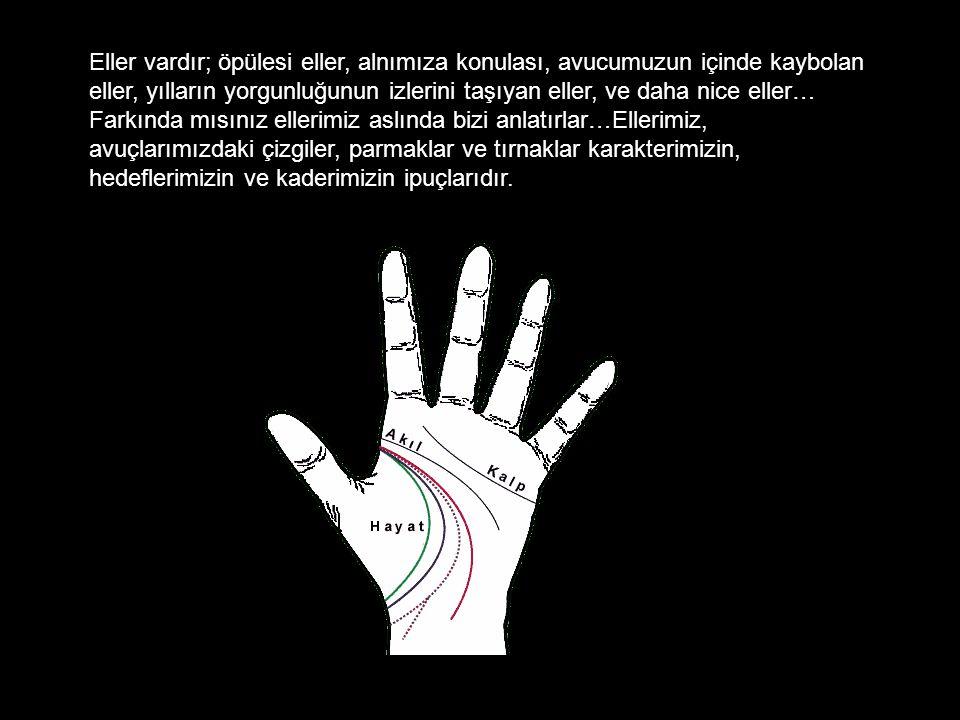 Eller vardır; öpülesi eller, alnımıza konulası, avucumuzun içinde kaybolan eller, yılların yorgunluğunun izlerini taşıyan eller, ve daha nice eller… Farkında mısınız ellerimiz aslında bizi anlatırlar…Ellerimiz, avuçlarımızdaki çizgiler, parmaklar ve tırnaklar karakterimizin, hedeflerimizin ve kaderimizin ipuçlarıdır.