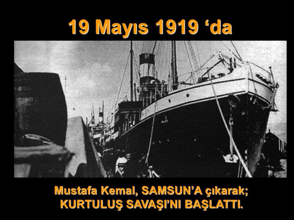 Mustafa Kemal, SAMSUN'A çıkarak; KURTULUŞ SAVAŞI'NI BAŞLATTI.