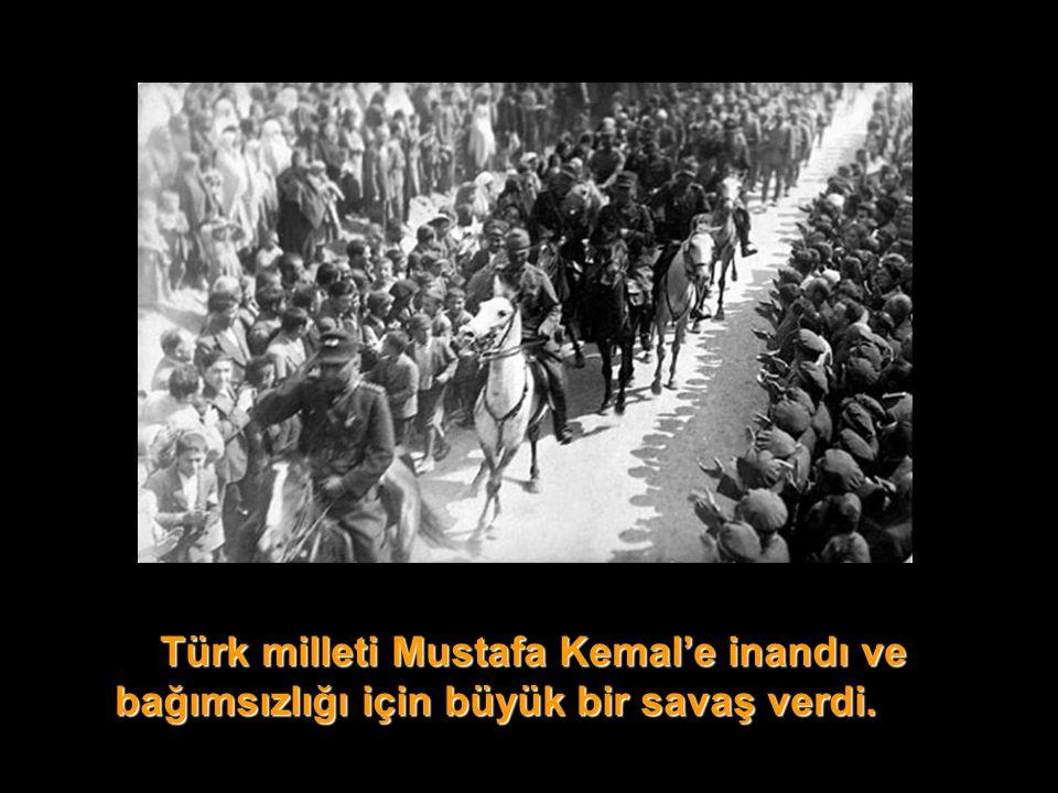 Türk milleti Mustafa Kemal'e inandı ve bağımsızlığı için büyük bir savaş verdi.