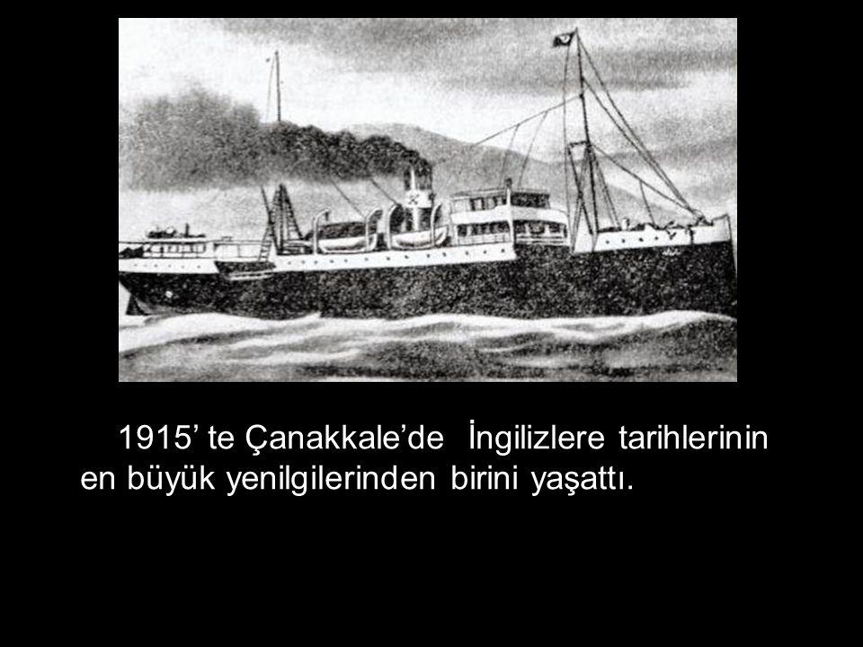 1915' te Çanakkale'de İngilizlere tarihlerinin en büyük yenilgilerinden birini yaşattı.