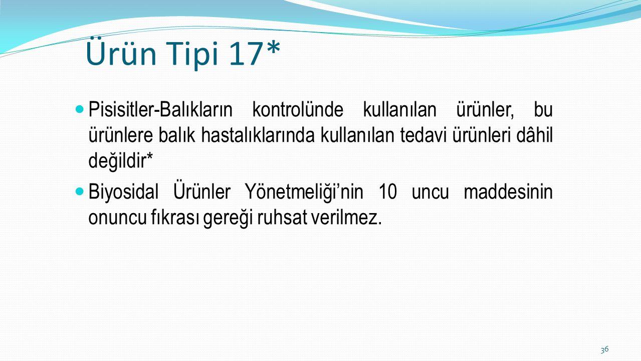 Ürün Tipi 17* Pisisitler-Balıkların kontrolünde kullanılan ürünler, bu ürünlere balık hastalıklarında kullanılan tedavi ürünleri dâhil değildir*