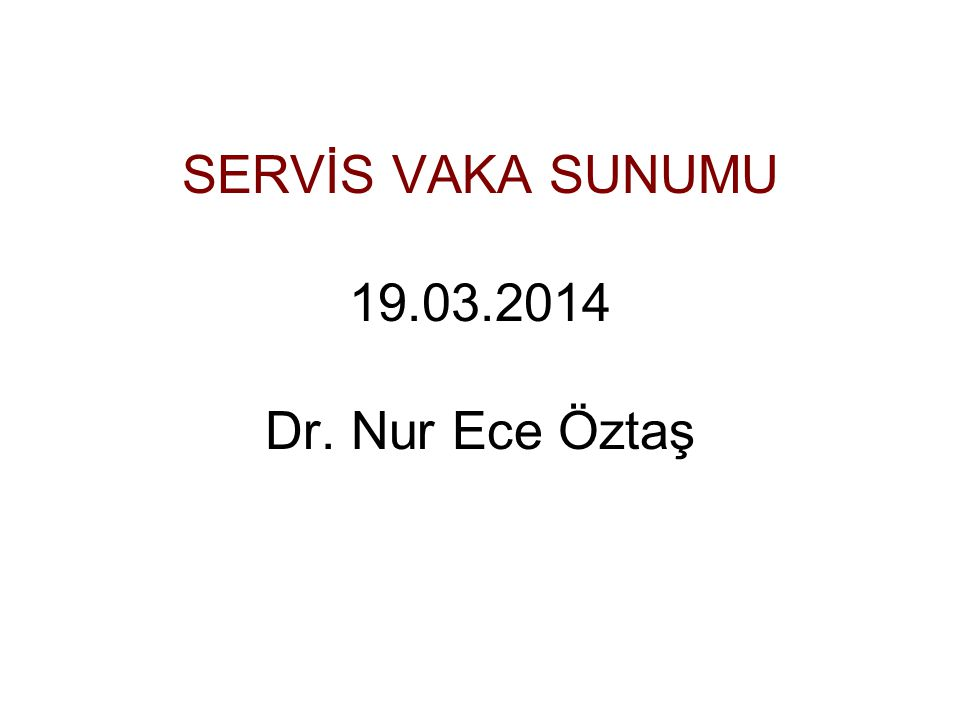 SERVİS VAKA SUNUMU 19.03.2014 Dr. Nur Ece Öztaş