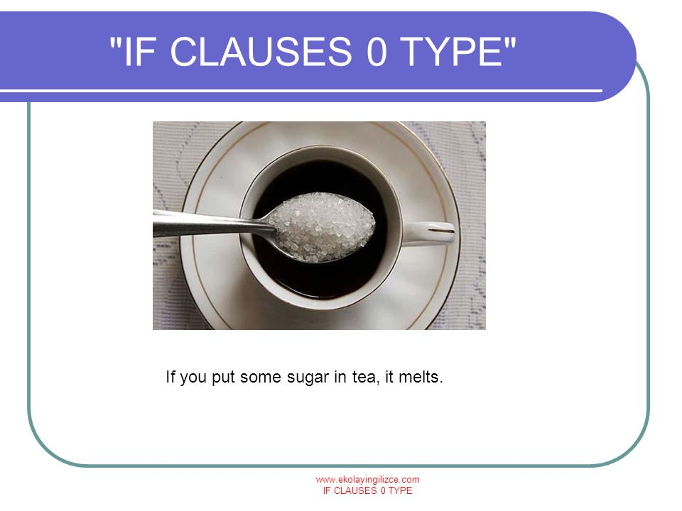 IF CLAUSES 0 TYPE If you put some sugar in tea, it melts.