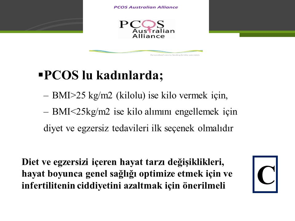 C PCOS lu kadınlarda; BMI>25 kg/m2 (kilolu) ise kilo vermek için,