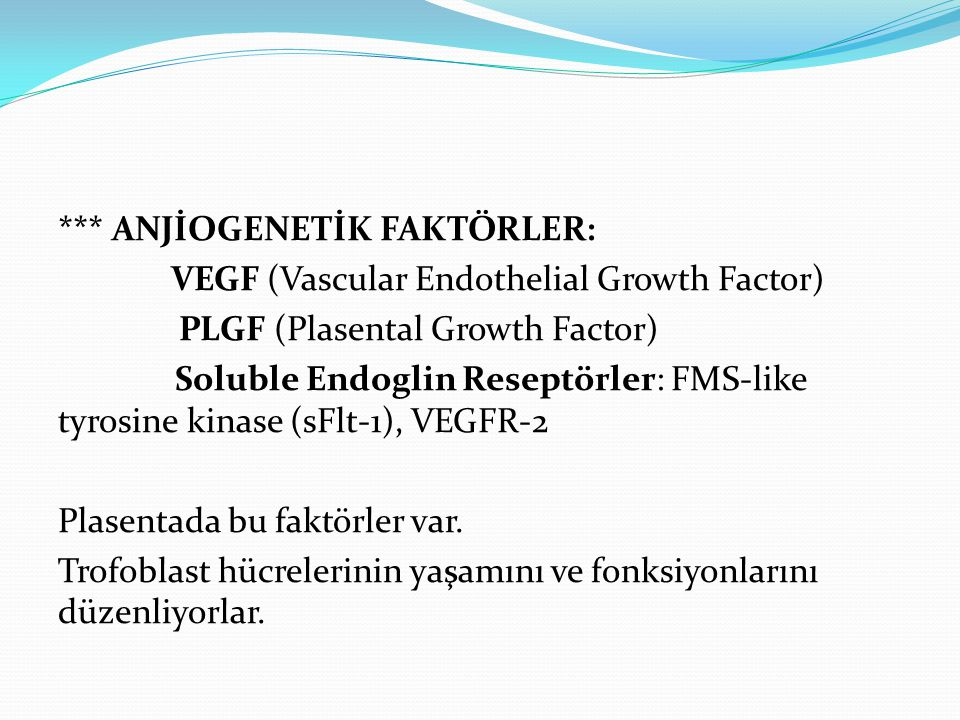 *** ANJİOGENETİK FAKTÖRLER: VEGF (Vascular Endothelial Growth Factor) PLGF (Plasental Growth Factor) Soluble Endoglin Reseptörler: FMS-like tyrosine kinase (sFlt-1), VEGFR-2 Plasentada bu faktörler var.