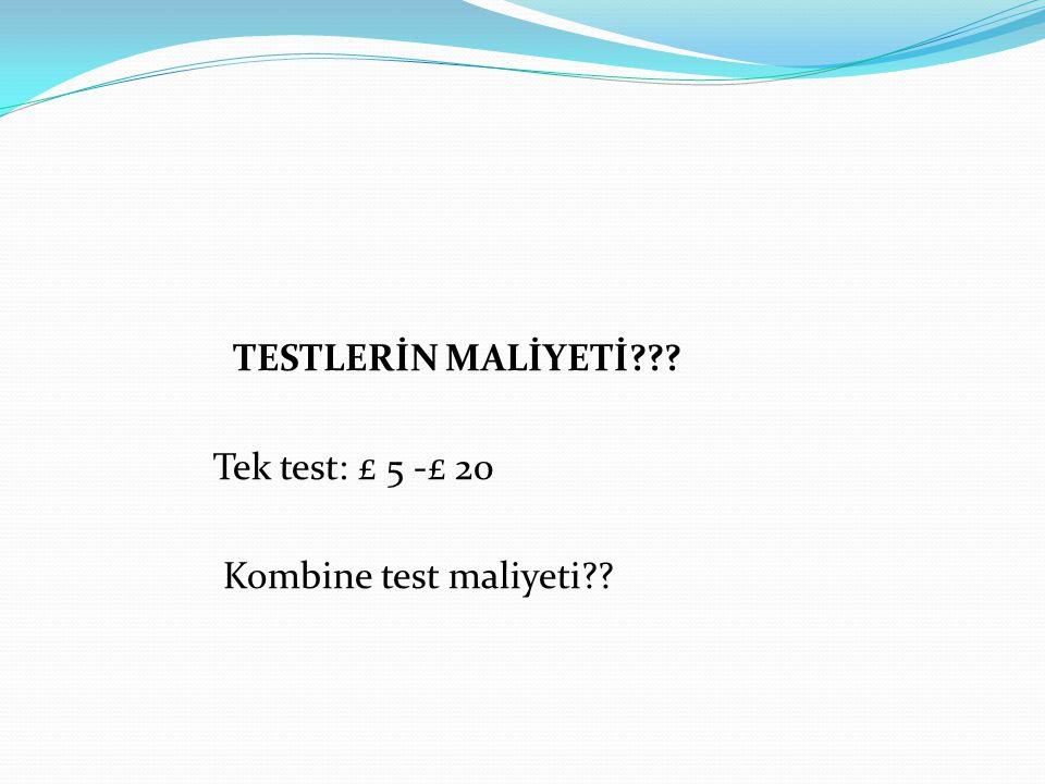 TESTLERİN MALİYETİ Tek test: £ 5 -£ 20 Kombine test maliyeti
