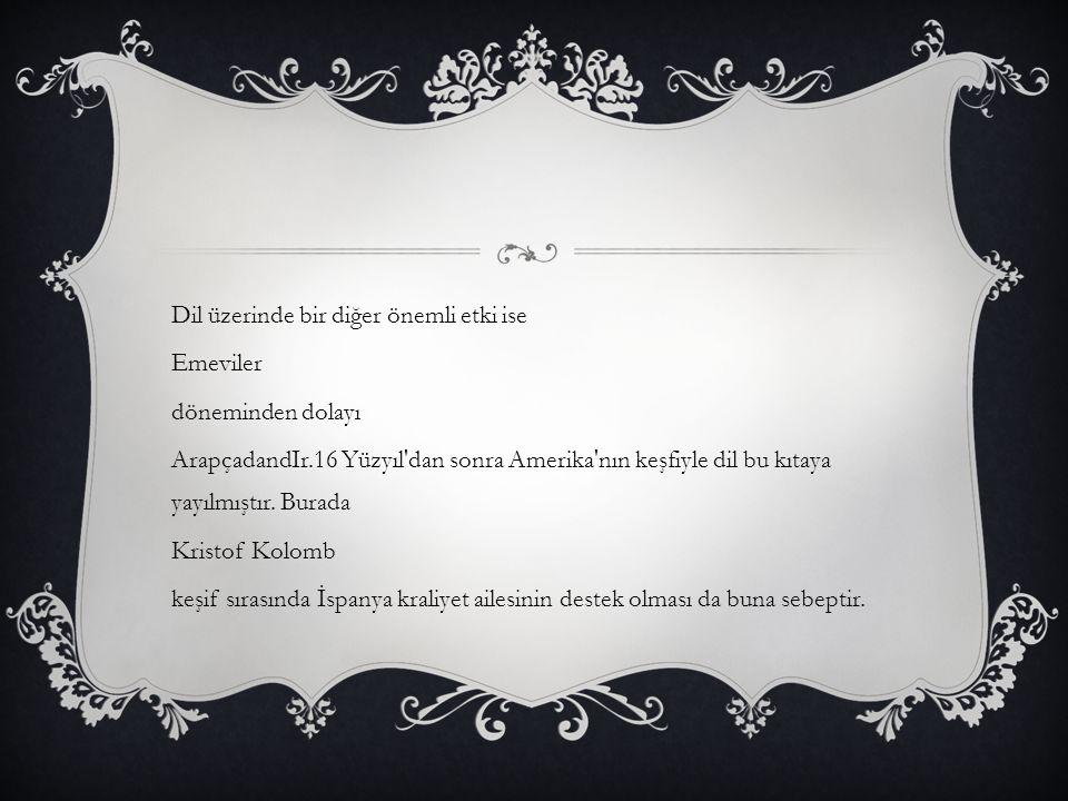 Dil üzerinde bir diğer önemli etki ise Emeviler döneminden dolayı ArapçadandIr.16 Yüzyıl dan sonra Amerika nın keşfiyle dil bu kıtaya yayılmıştır.