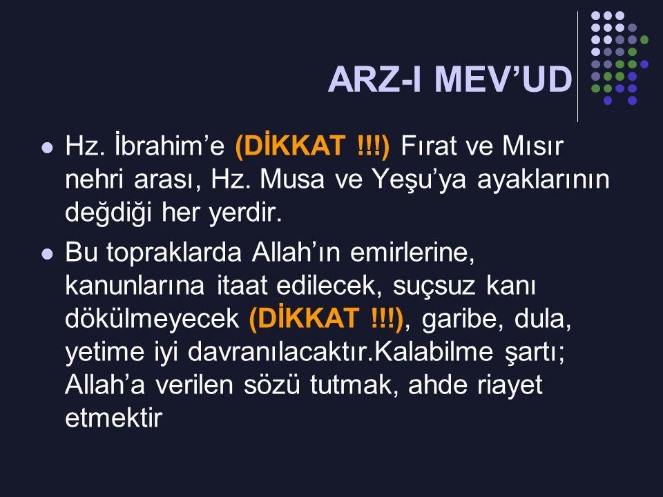 ARZ-I MEV'UD Hz. İbrahim'e (DİKKAT !!!) Fırat ve Mısır nehri arası, Hz. Musa ve Yeşu'ya ayaklarının değdiği her yerdir.