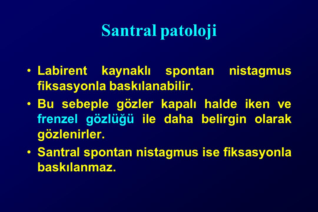 Santral patoloji Labirent kaynaklı spontan nistagmus fiksasyonla baskılanabilir.