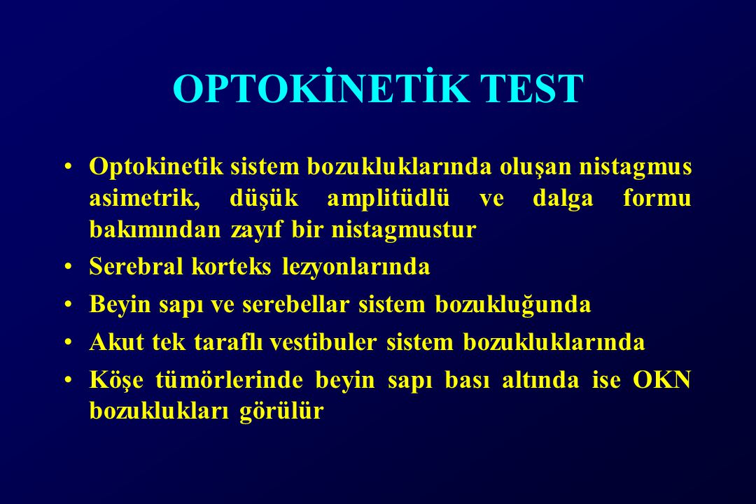 OPTOKİNETİK TEST Optokinetik sistem bozukluklarında oluşan nistagmus asimetrik, düşük amplitüdlü ve dalga formu bakımından zayıf bir nistagmustur.