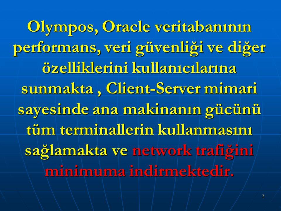 Olympos, Oracle veritabanının performans, veri güvenliği ve diğer özelliklerini kullanıcılarına sunmakta , Client-Server mimari sayesinde ana makinanın gücünü tüm terminallerin kullanmasını sağlamakta ve network trafiğini minimuma indirmektedir.