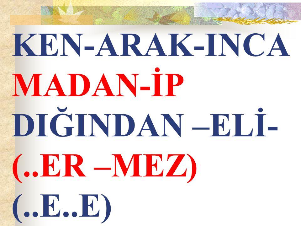 KEN-ARAK-INCA MADAN-İP DIĞINDAN –ELİ-(..ER –MEZ) (..E..E)