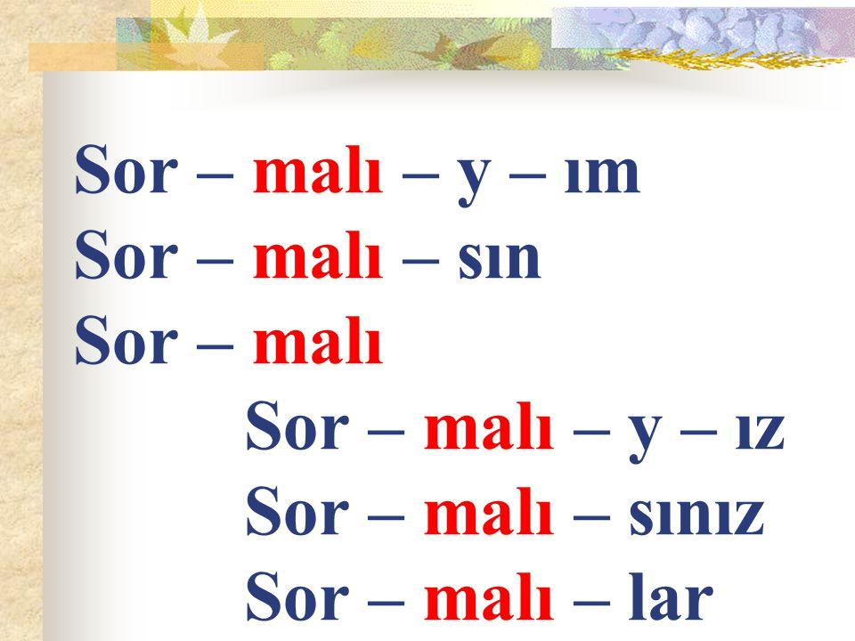 Sor – malı – y – ım Sor – malı – sın Sor – malı. Sor – malı – y – ız