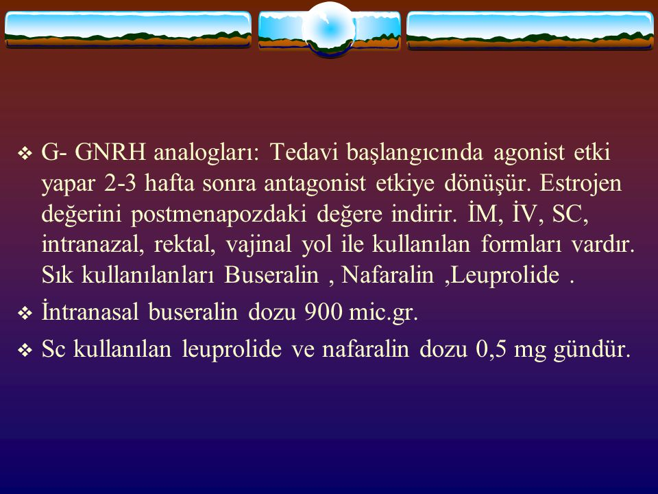G- GNRH analogları: Tedavi başlangıcında agonist etki yapar 2-3 hafta sonra antagonist etkiye dönüşür. Estrojen değerini postmenapozdaki değere indirir. İM, İV, SC, intranazal, rektal, vajinal yol ile kullanılan formları vardır. Sık kullanılanları Buseralin , Nafaralin ,Leuprolide .