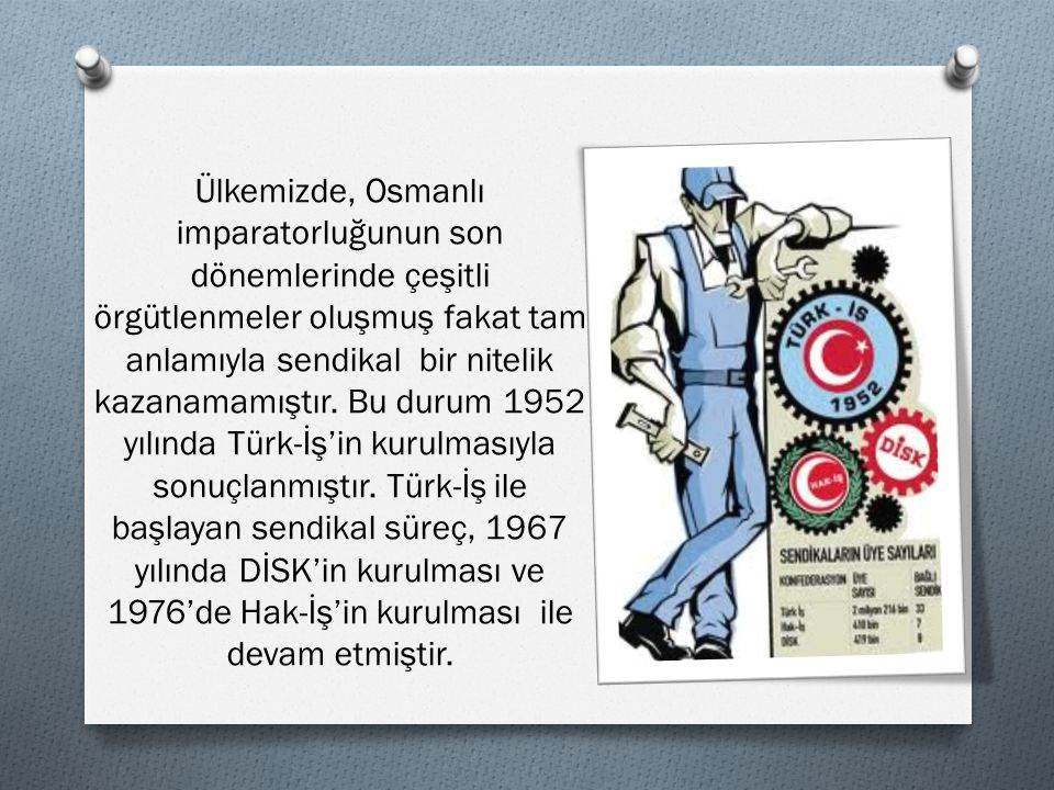 Ülkemizde, Osmanlı imparatorluğunun son dönemlerinde çeşitli örgütlenmeler oluşmuş fakat tam anlamıyla sendikal bir nitelik kazanamamıştır.