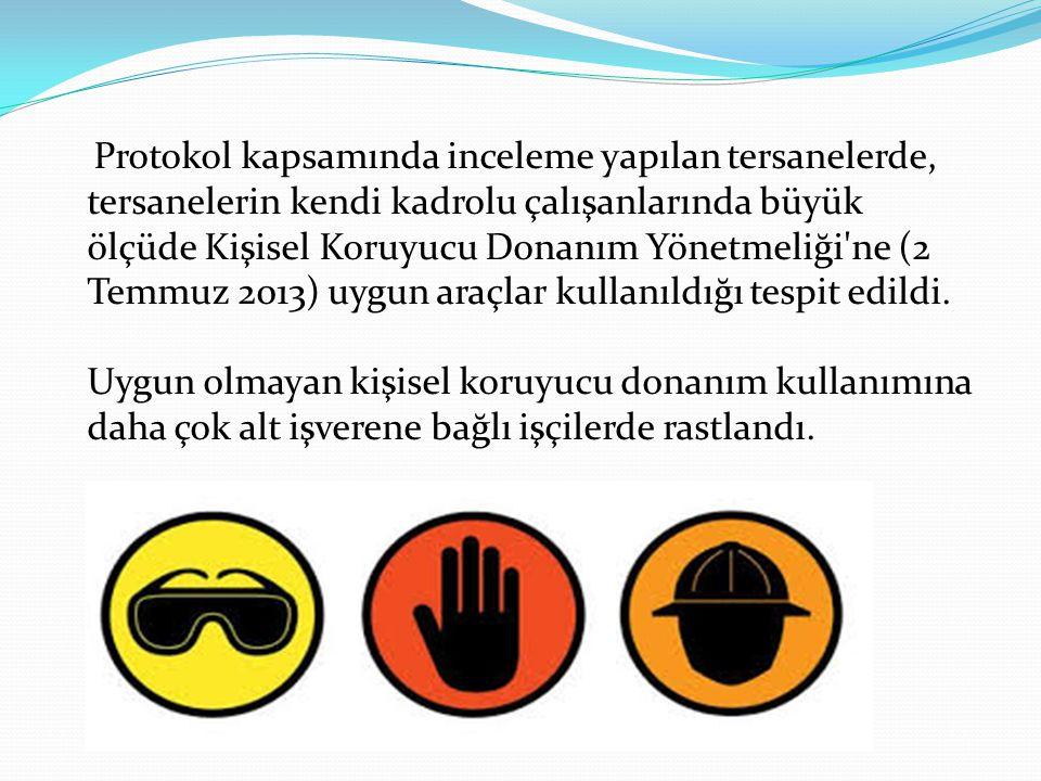 Protokol kapsamında inceleme yapılan tersanelerde, tersanelerin kendi kadrolu çalışanlarında büyük ölçüde Kişisel Koruyucu Donanım Yönetmeliği ne (2 Temmuz 2013) uygun araçlar kullanıldığı tespit edildi.