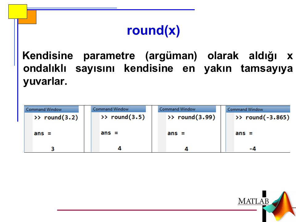 round(x) Kendisine parametre (argüman) olarak aldığı x ondalıklı sayısını kendisine en yakın tamsayıya yuvarlar.