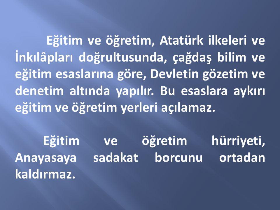 Eğitim ve öğretim, Atatürk ilkeleri ve İnkılâpları doğrultusunda, çağdaş bilim ve eğitim esaslarına göre, Devletin gözetim ve denetim altında yapılır. Bu esaslara aykırı eğitim ve öğretim yerleri açılamaz.