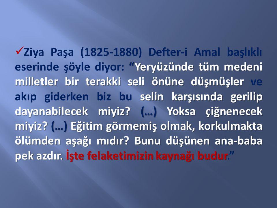 Ziya Paşa (1825-1880) Defter-i Amal başlıklı eserinde şöyle diyor: Yeryüzünde tüm medeni milletler bir terakki seli önüne düşmüşler ve akıp giderken biz bu selin karşısında gerilip dayanabilecek miyiz.