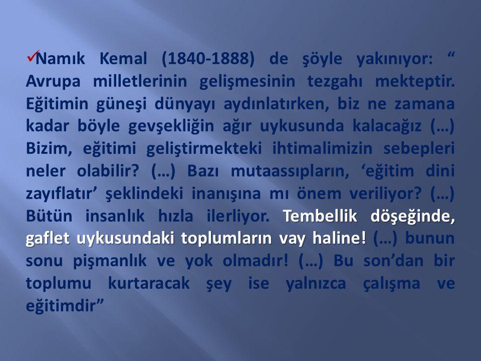 Namık Kemal (1840-1888) de şöyle yakınıyor: Avrupa milletlerinin gelişmesinin tezgahı mekteptir.
