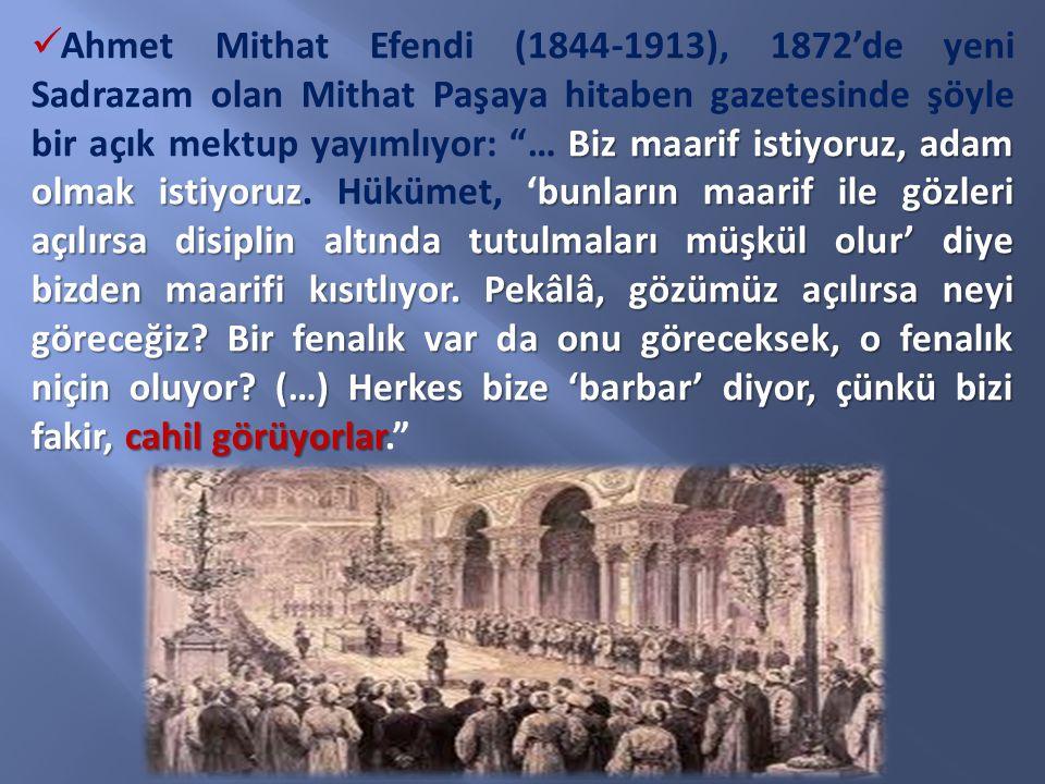 Ahmet Mithat Efendi (1844-1913), 1872'de yeni Sadrazam olan Mithat Paşaya hitaben gazetesinde şöyle bir açık mektup yayımlıyor: … Biz maarif istiyoruz, adam olmak istiyoruz.
