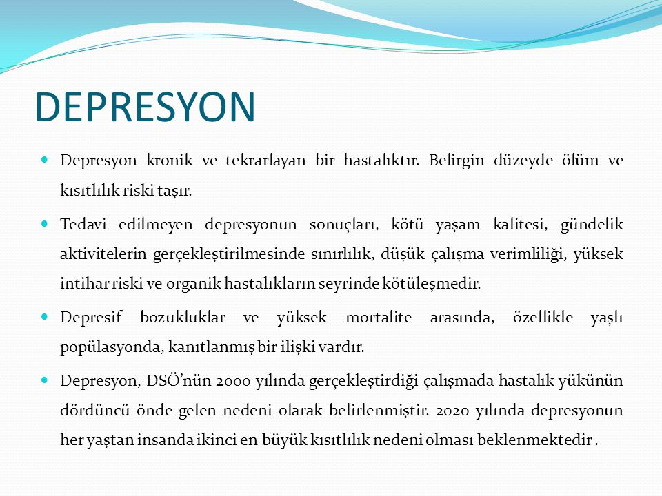 DEPRESYON Depresyon kronik ve tekrarlayan bir hastalıktır. Belirgin düzeyde ölüm ve kısıtlılık riski taşır.