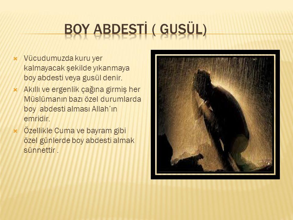 BOY ABDESTİ ( GUSÜL) Vücudumuzda kuru yer kalmayacak şekilde yıkanmaya boy abdesti veya gusül denir.