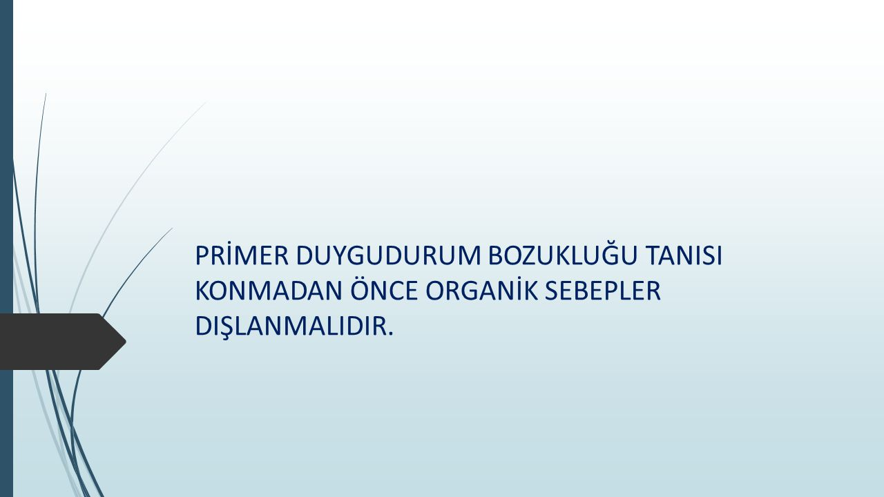 PRİMER DUYGUDURUM BOZUKLUĞU TANISI KONMADAN ÖNCE ORGANİK SEBEPLER DIŞLANMALIDIR.