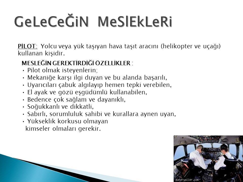 GeLeCeĞiN MeSlEkLeRi PİLOT: Yolcu veya yük taşıyan hava taşıt aracını (helikopter ve uçağı) kullanan kişidir.